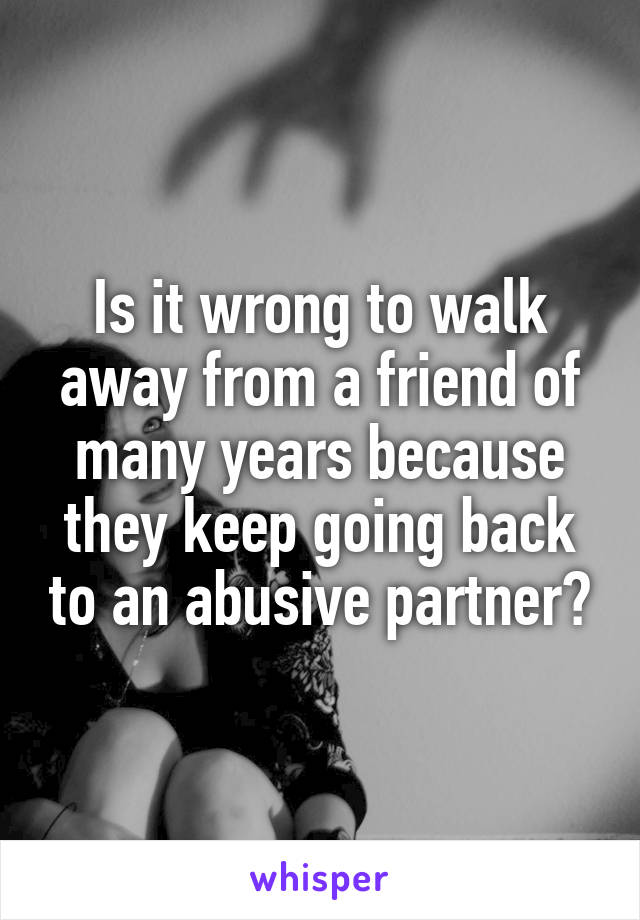 Is it wrong to walk away from a friend of many years because they keep going back to an abusive partner?