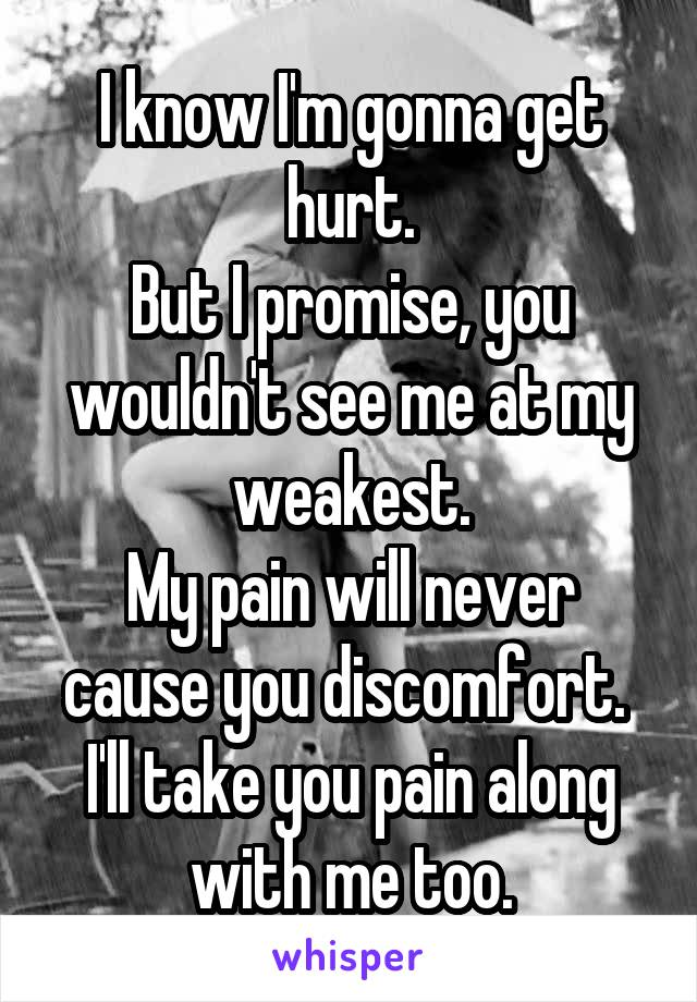 I know I'm gonna get hurt. But I promise, you wouldn't see me at my weakest. My pain will never cause you discomfort.  I'll take you pain along with me too.