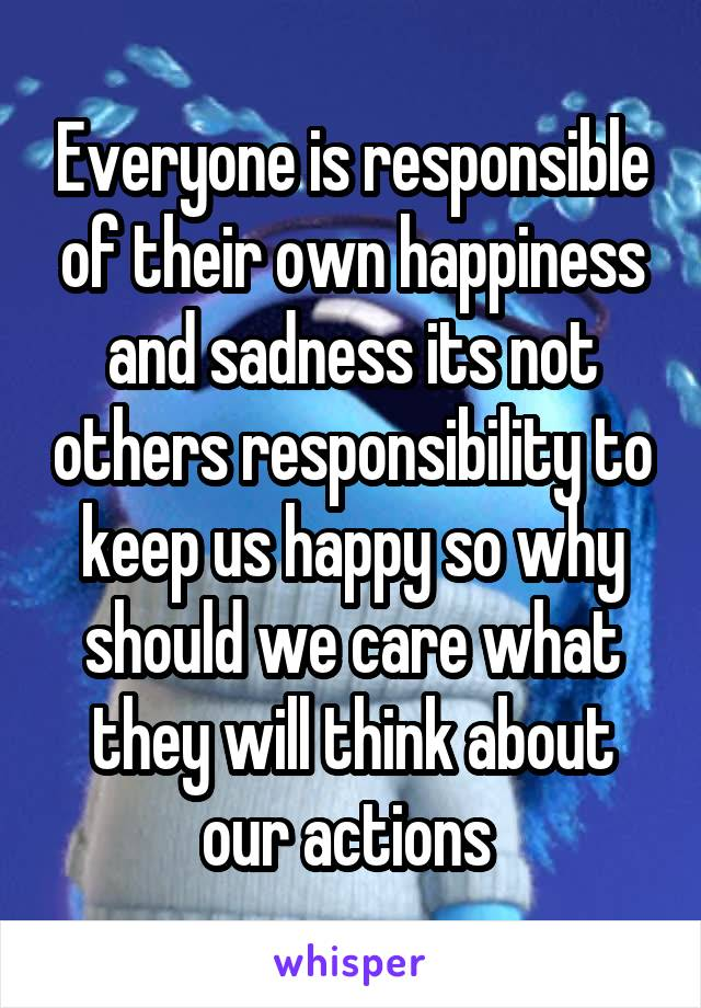 Everyone is responsible of their own happiness and sadness its not others responsibility to keep us happy so why should we care what they will think about our actions