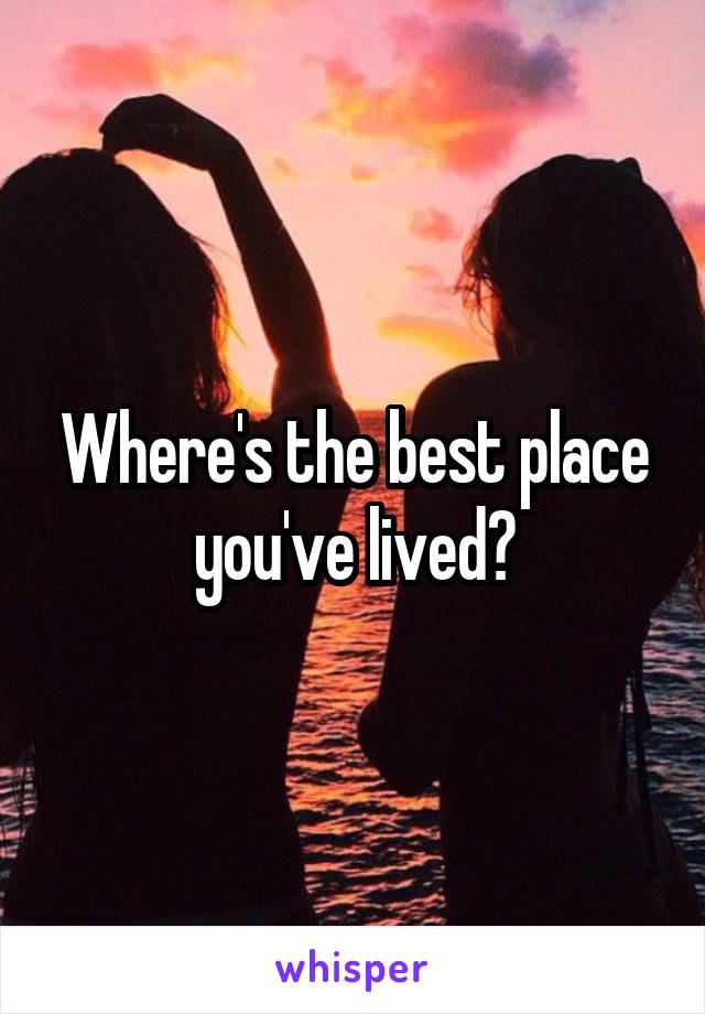 Where's the best place you've lived?
