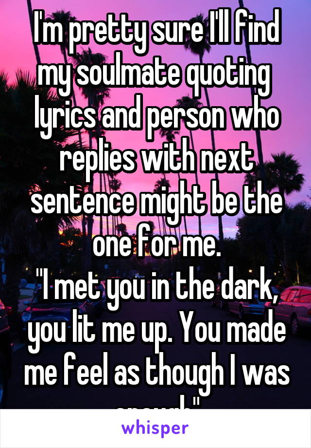 """I'm pretty sure I'll find my soulmate quoting  lyrics and person who replies with next sentence might be the one for me. """"I met you in the dark, you lit me up. You made me feel as though I was enough"""""""