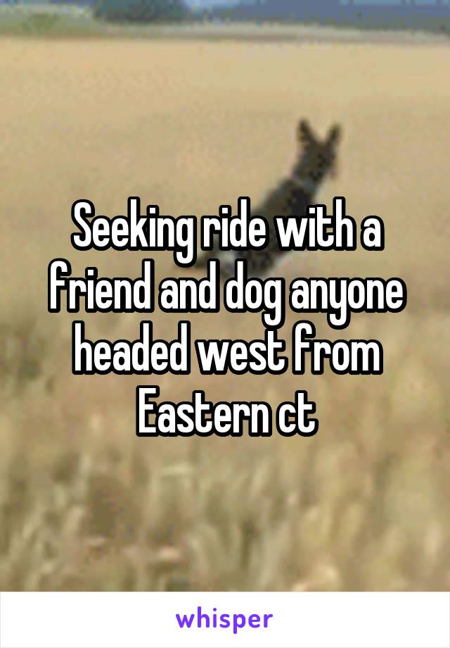 Seeking ride with a friend and dog anyone headed west from Eastern ct