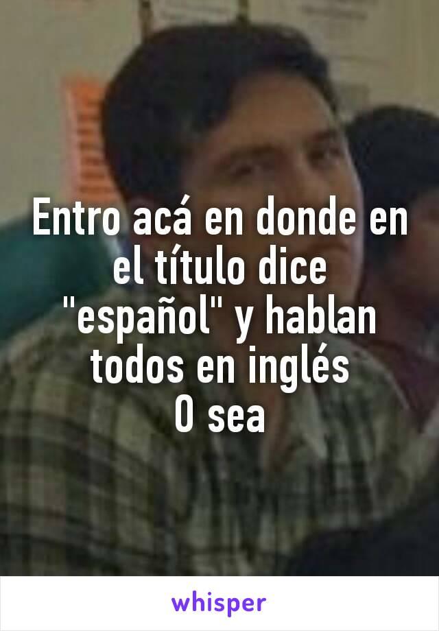 """Entro acá en donde en el título dice """"español"""" y hablan todos en inglés O sea"""