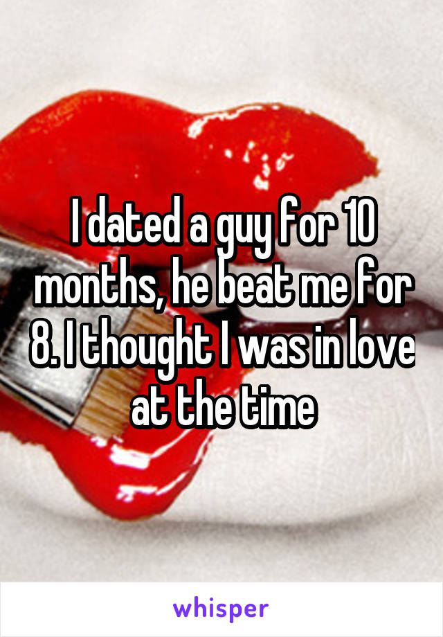 I dated a guy for 10 months, he beat me for 8. I thought I was in love at the time
