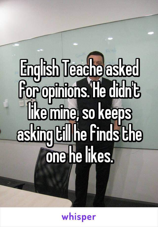 English Teache asked for opinions. He didn't like mine, so keeps asking till he finds the one he likes.