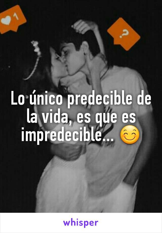 Lo único predecible de la vida, es que es impredecible... 😊