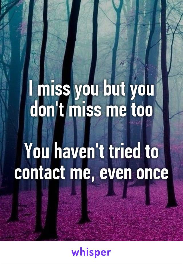 I miss you but you don't miss me too  You haven't tried to contact me, even once