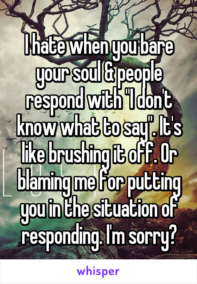 """I hate when you bare your soul & people respond with """"I don't know what to say"""". It's like brushing it off. Or blaming me for putting you in the situation of responding. I'm sorry?"""