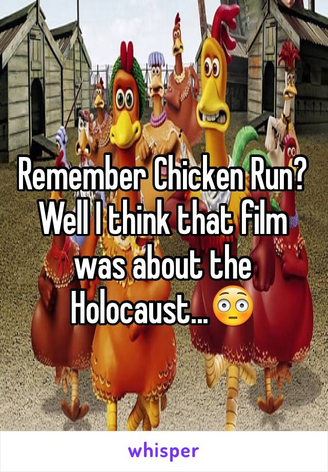 Remember Chicken Run? Well I think that film was about the Holocaust...😳
