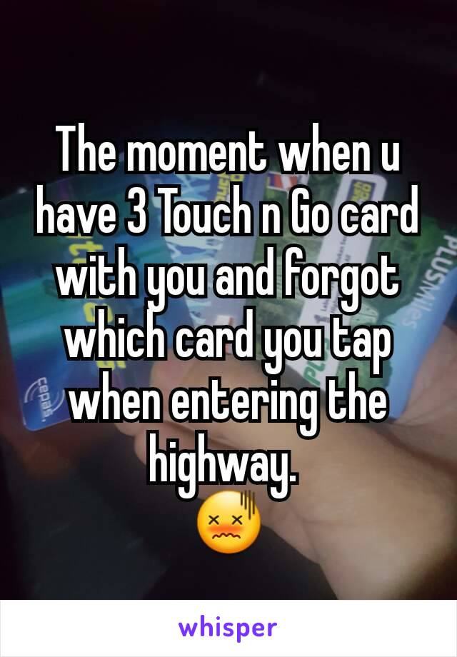 The moment when u have 3 Touch n Go card with you and forgot which card you tap when entering the highway.  😖
