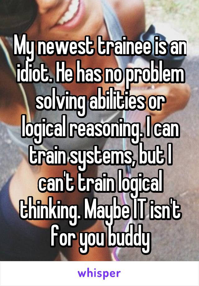 My newest trainee is an idiot. He has no problem solving abilities or logical reasoning. I can train systems, but I can't train logical thinking. Maybe IT isn't for you buddy