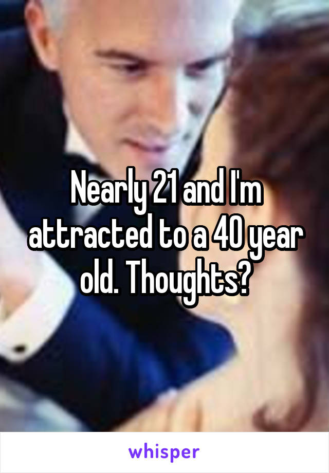 Nearly 21 and I'm attracted to a 40 year old. Thoughts?
