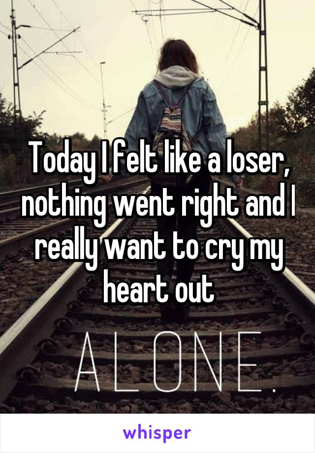 Today I felt like a loser, nothing went right and I really want to cry my heart out