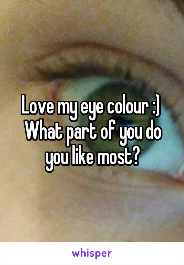 Love my eye colour :)  What part of you do you like most?