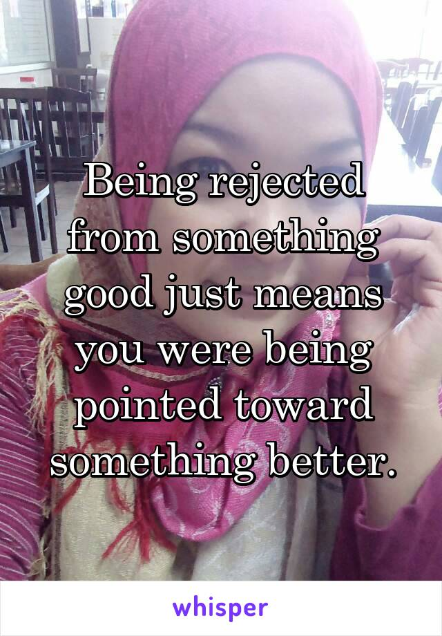Being rejected from something good just means you were being pointed toward something better.