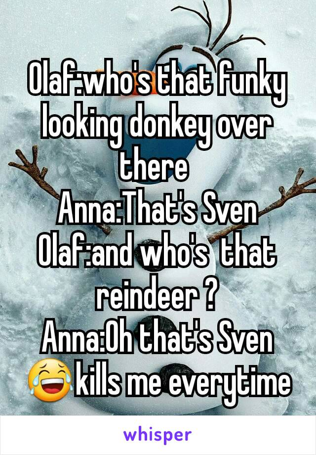 Olaf:who's that funky looking donkey over there  Anna:That's Sven Olaf:and who's  that reindeer ? Anna:Oh that's Sven 😂kills me everytime