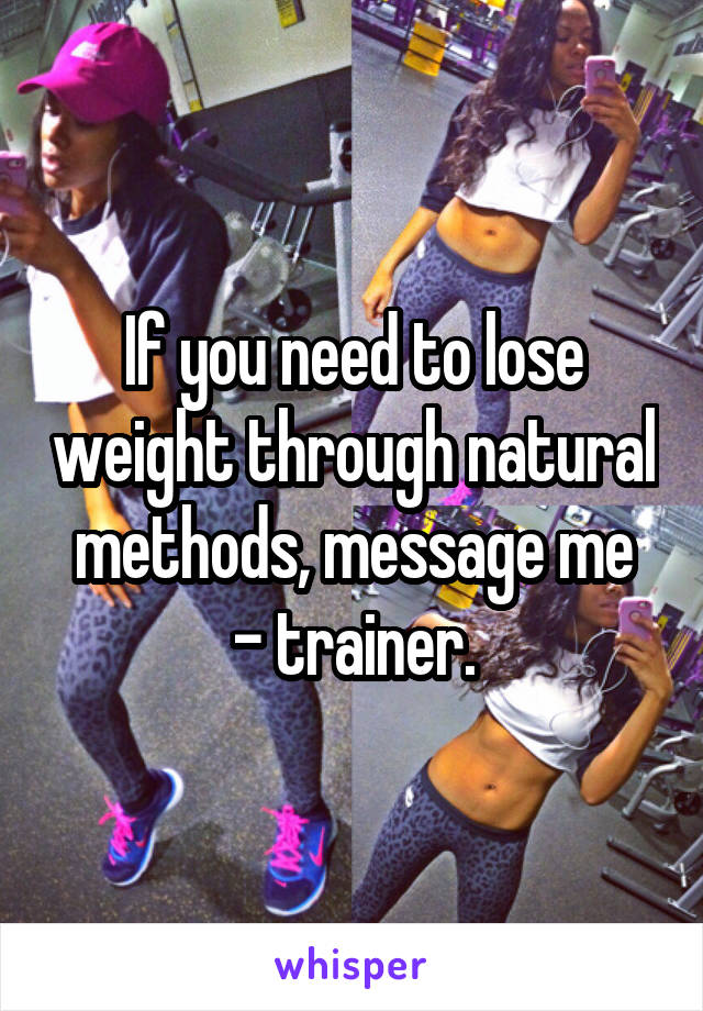 If you need to lose weight through natural methods, message me - trainer.