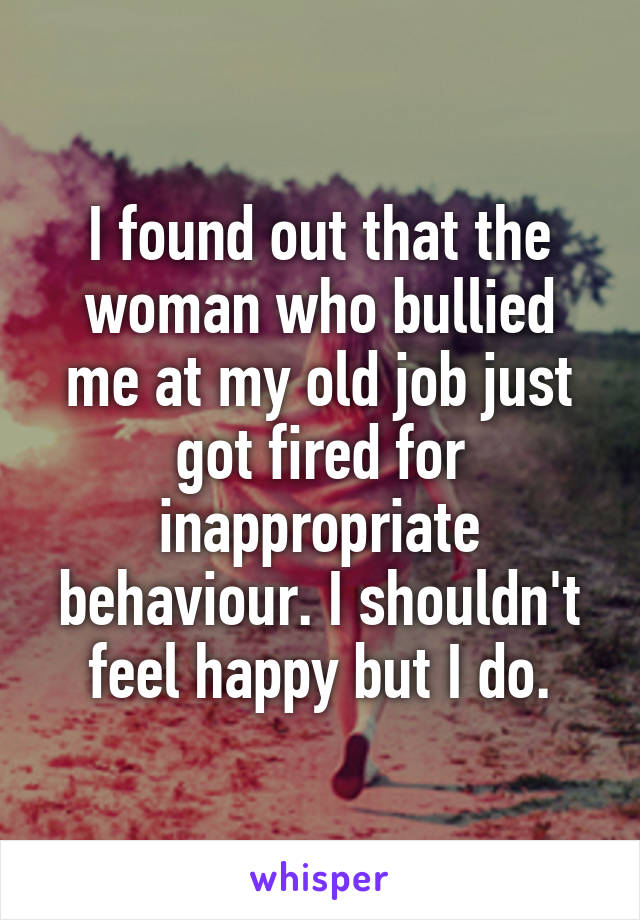 I found out that the woman who bullied me at my old job just got fired for inappropriate behaviour. I shouldn't feel happy but I do.