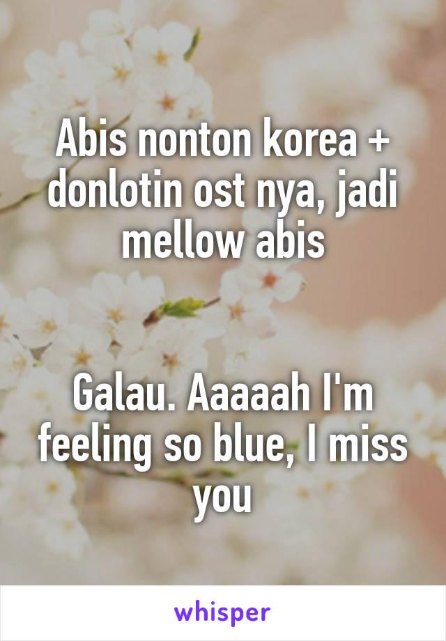 Abis nonton korea + donlotin ost nya, jadi mellow abis   Galau. Aaaaah I'm feeling so blue, I miss you