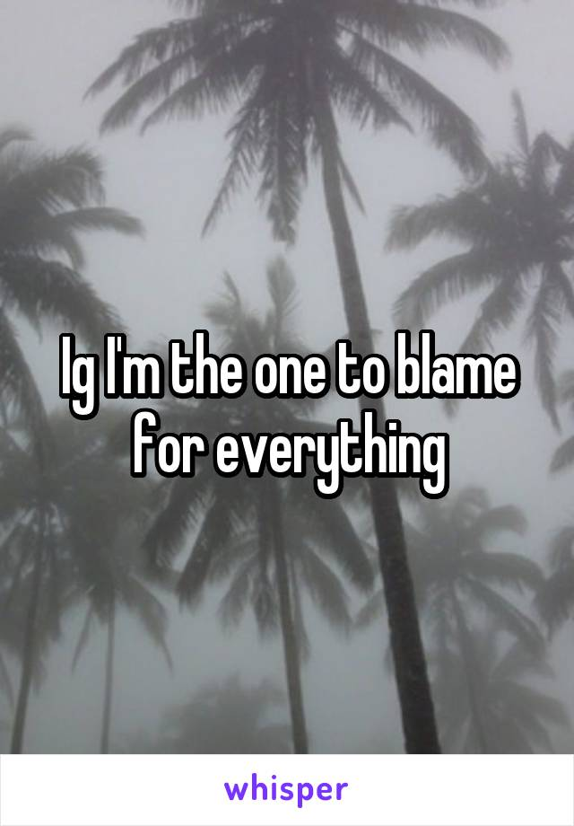 Ig I'm the one to blame for everything