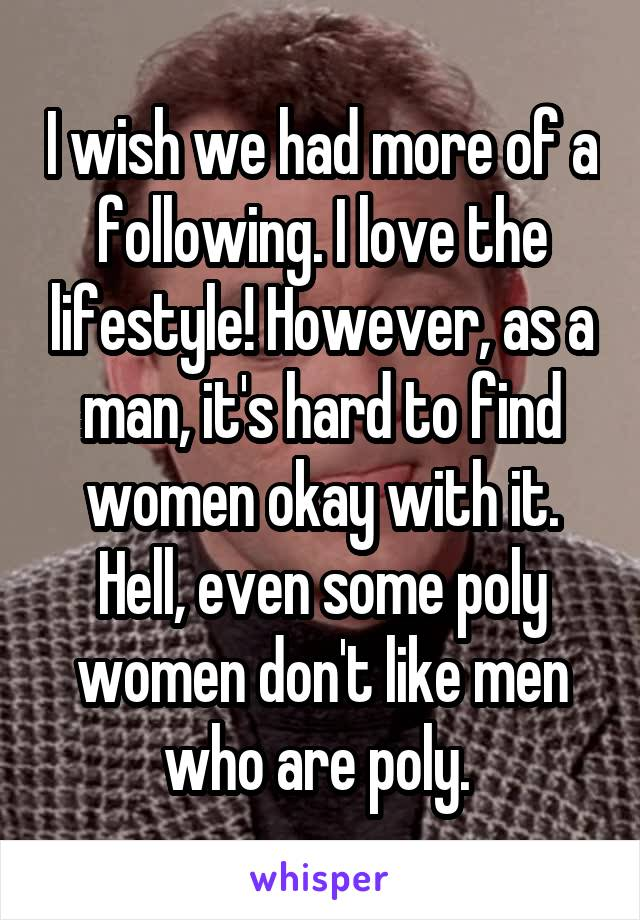I wish we had more of a following. I love the lifestyle! However, as a man, it's hard to find women okay with it. Hell, even some poly women don't like men who are poly.