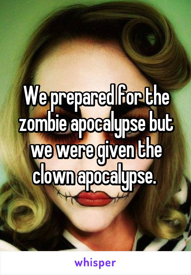 We prepared for the zombie apocalypse but we were given the clown apocalypse.