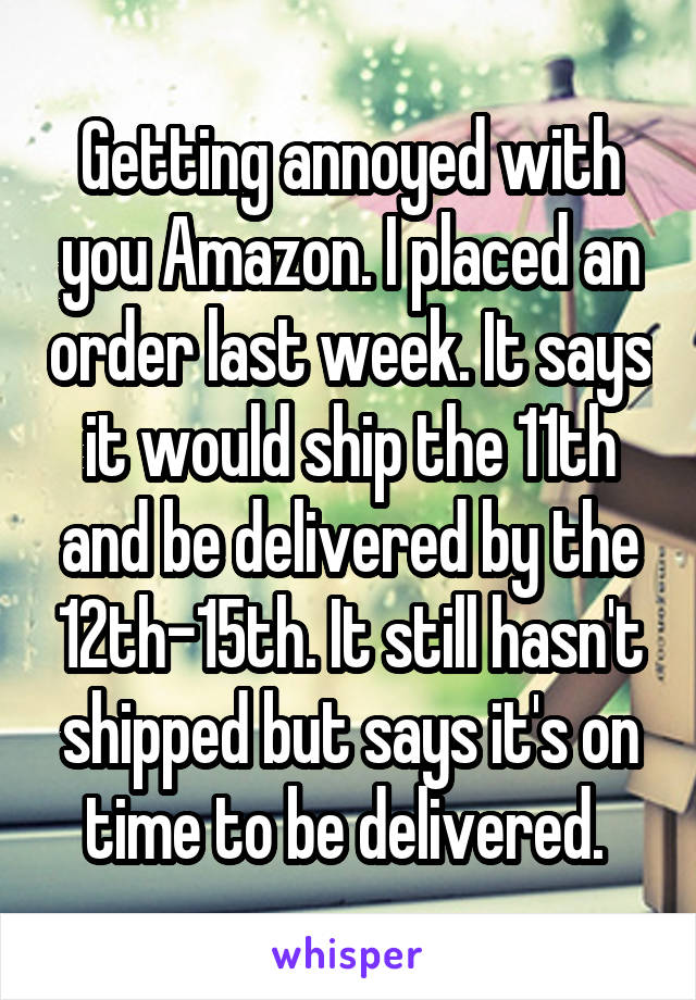 Getting annoyed with you Amazon. I placed an order last week. It says it would ship the 11th and be delivered by the 12th-15th. It still hasn't shipped but says it's on time to be delivered.