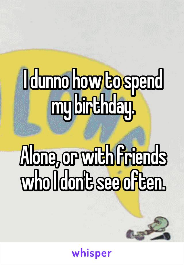 I dunno how to spend my birthday.  Alone, or with friends who I don't see often.