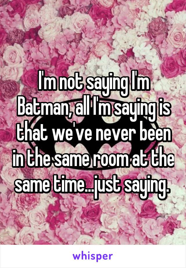 I'm not saying I'm Batman, all I'm saying is that we've never been in the same room at the same time...just saying.