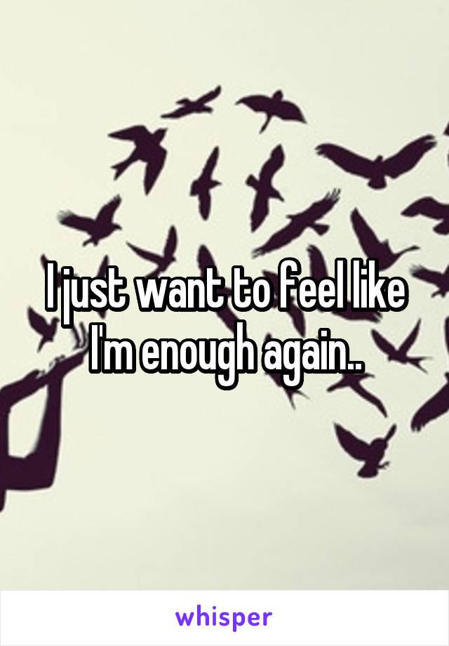 I just want to feel like I'm enough again..