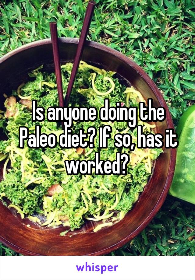 Is anyone doing the Paleo diet? If so, has it worked?
