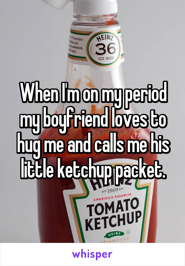 When I'm on my period my boyfriend loves to hug me and calls me his little ketchup packet.