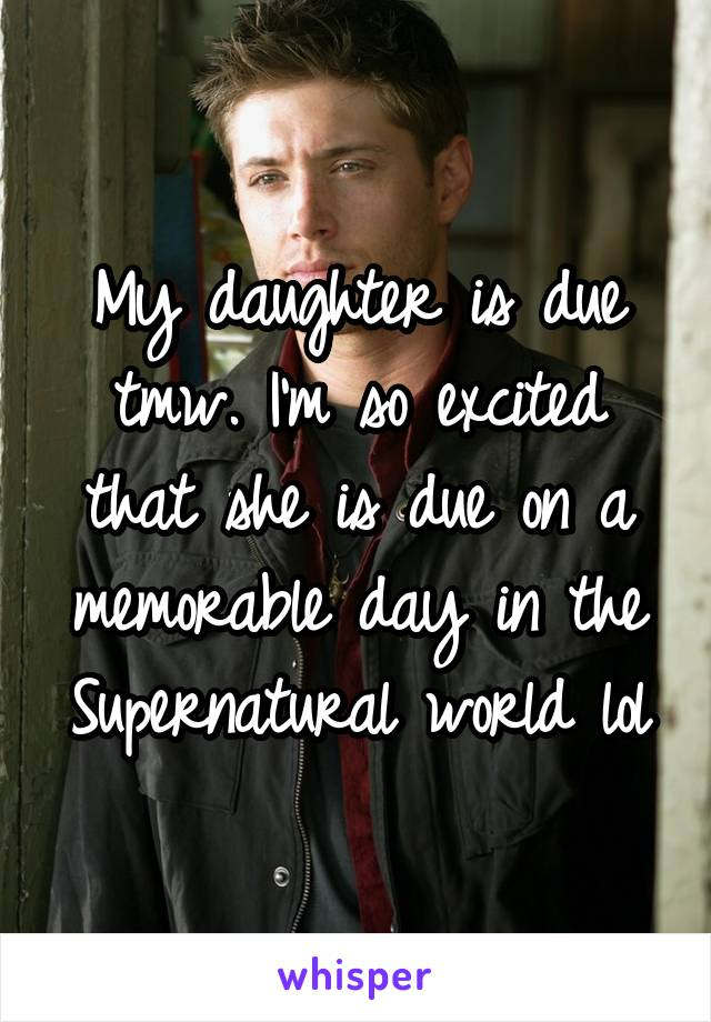 My daughter is due tmw. I'm so excited that she is due on a memorable day in the Supernatural world lol