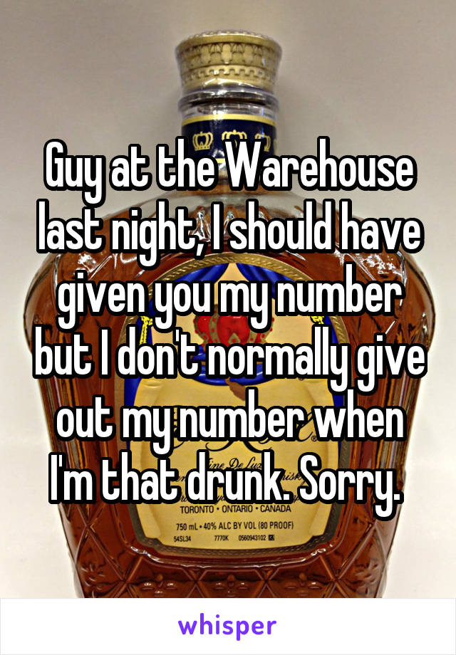 Guy at the Warehouse last night, I should have given you my number but I don't normally give out my number when I'm that drunk. Sorry.