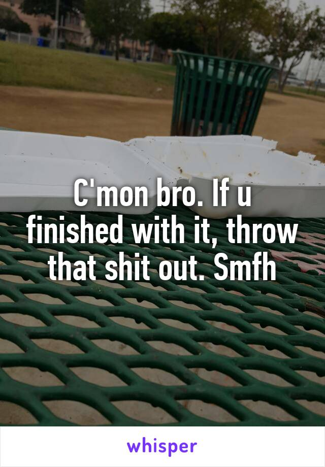 C'mon bro. If u finished with it, throw that shit out. Smfh