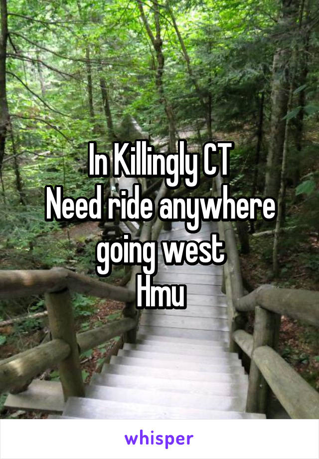 In Killingly CT Need ride anywhere going west Hmu