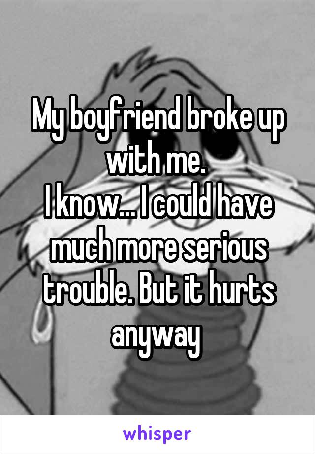 My boyfriend broke up with me.  I know... I could have much more serious trouble. But it hurts anyway