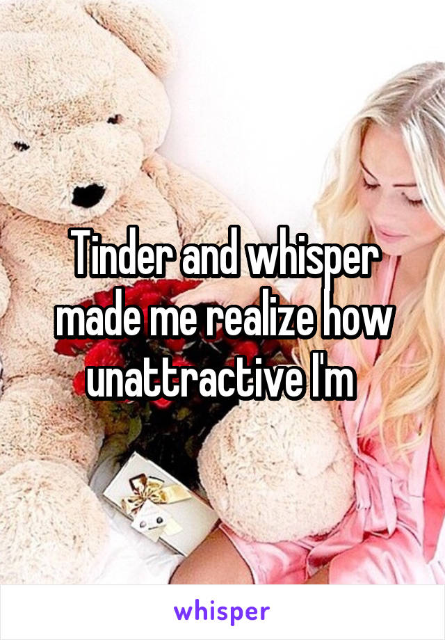 Tinder and whisper made me realize how unattractive I'm