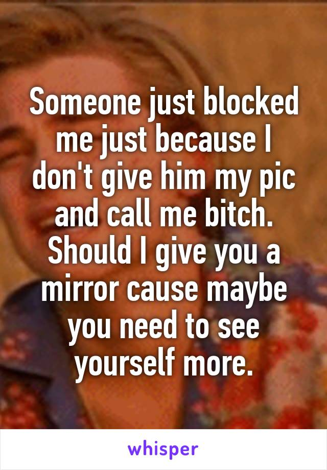 Someone just blocked me just because I don't give him my pic and call me bitch. Should I give you a mirror cause maybe you need to see yourself more.