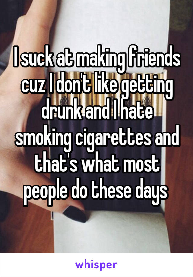 I suck at making friends cuz I don't like getting drunk and I hate smoking cigarettes and that's what most people do these days