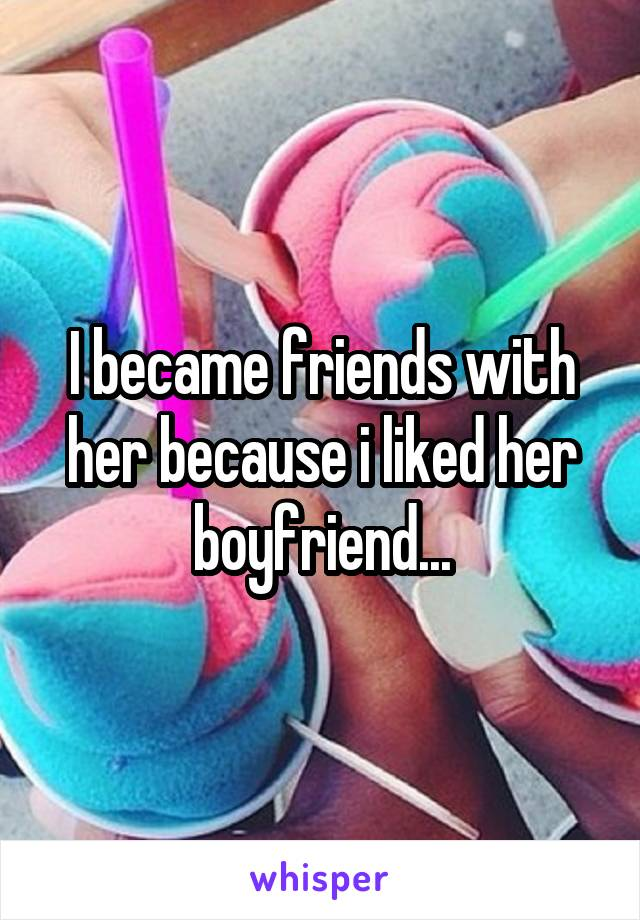 I became friends with her because i liked her boyfriend...