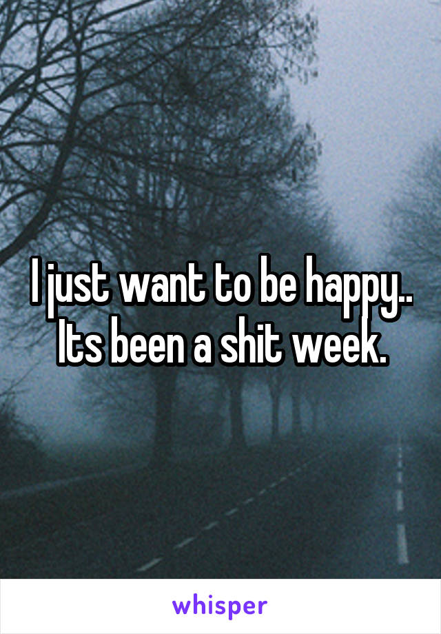 I just want to be happy.. Its been a shit week.