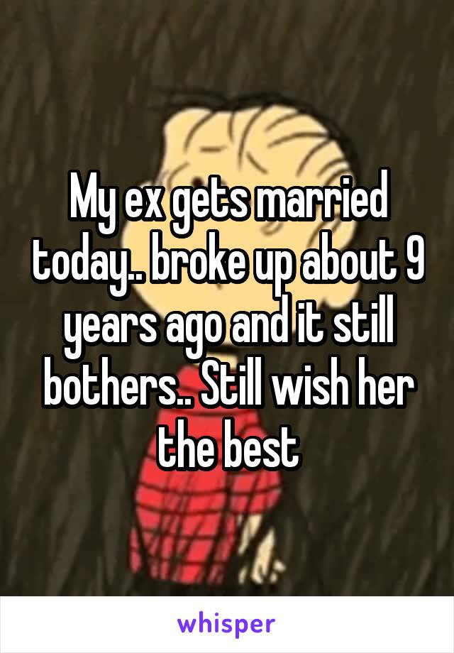 My ex gets married today.. broke up about 9 years ago and it still bothers.. Still wish her the best