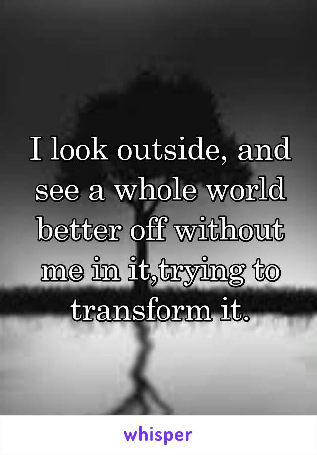 I look outside, and see a whole world better off without me in it,trying to transform it.