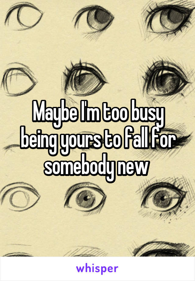 Maybe I'm too busy being yours to fall for somebody new