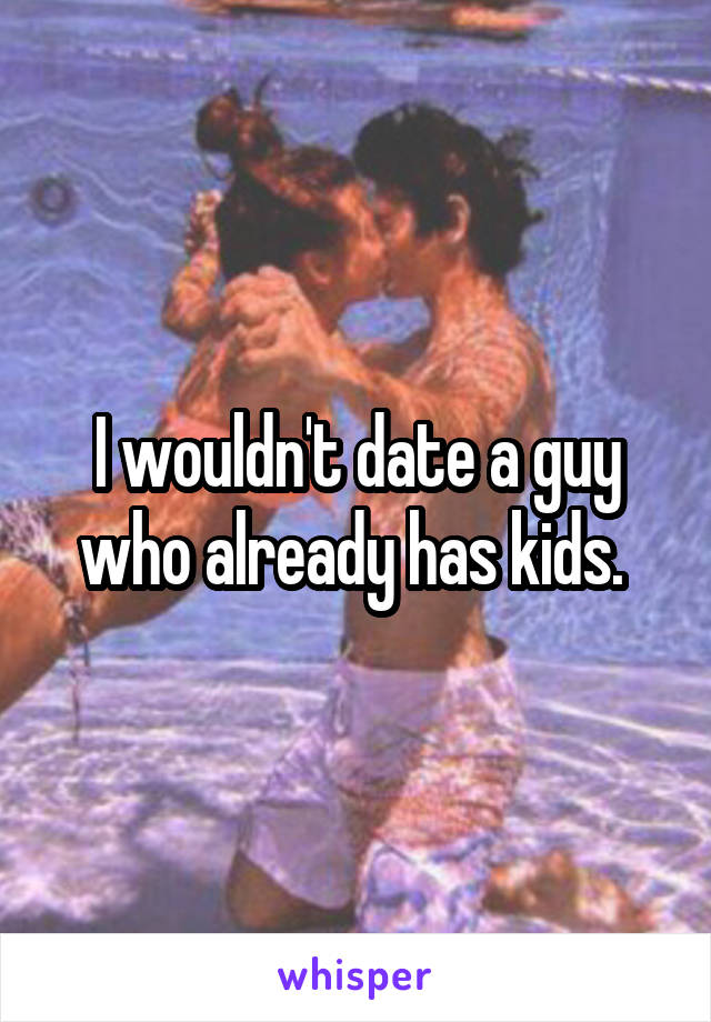 I wouldn't date a guy who already has kids.