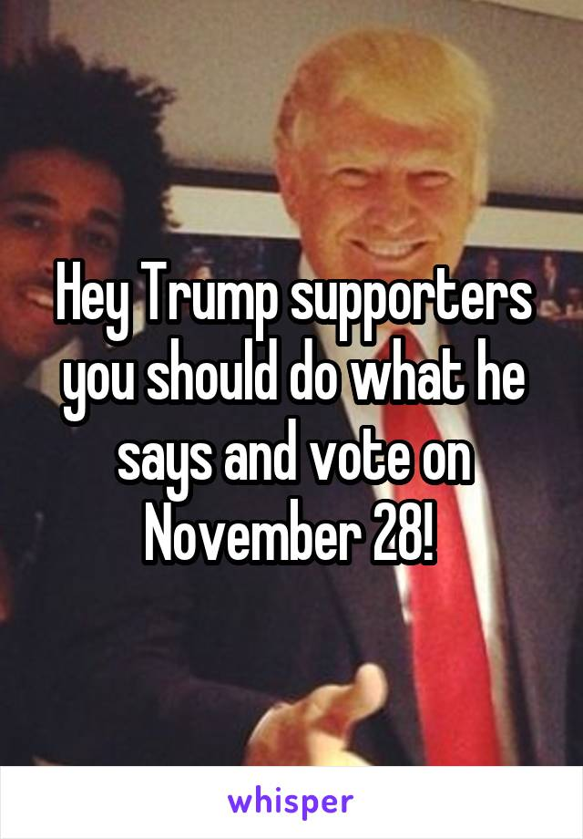 Hey Trump supporters you should do what he says and vote on November 28!