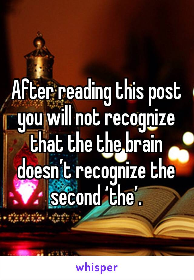 After reading this post you will not recognize that the the brain doesn't recognize the second 'the'.