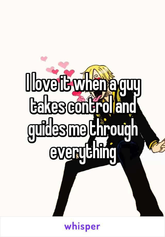 I love it when a guy takes control and guides me through everything