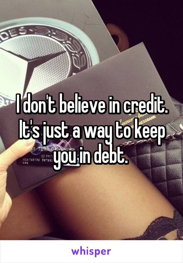 I don't believe in credit. It's just a way to keep you in debt.